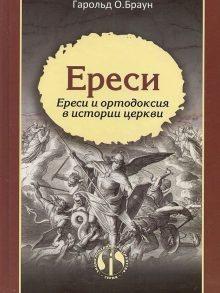 Ереси. Ереси и ортодоксия в истории церкви. Гарольд О. Браун