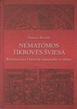 Nematomos tikrovės šviesa: reformacijos Lietuvoje asmenybės ir idėjos. Dainora Pociūtė